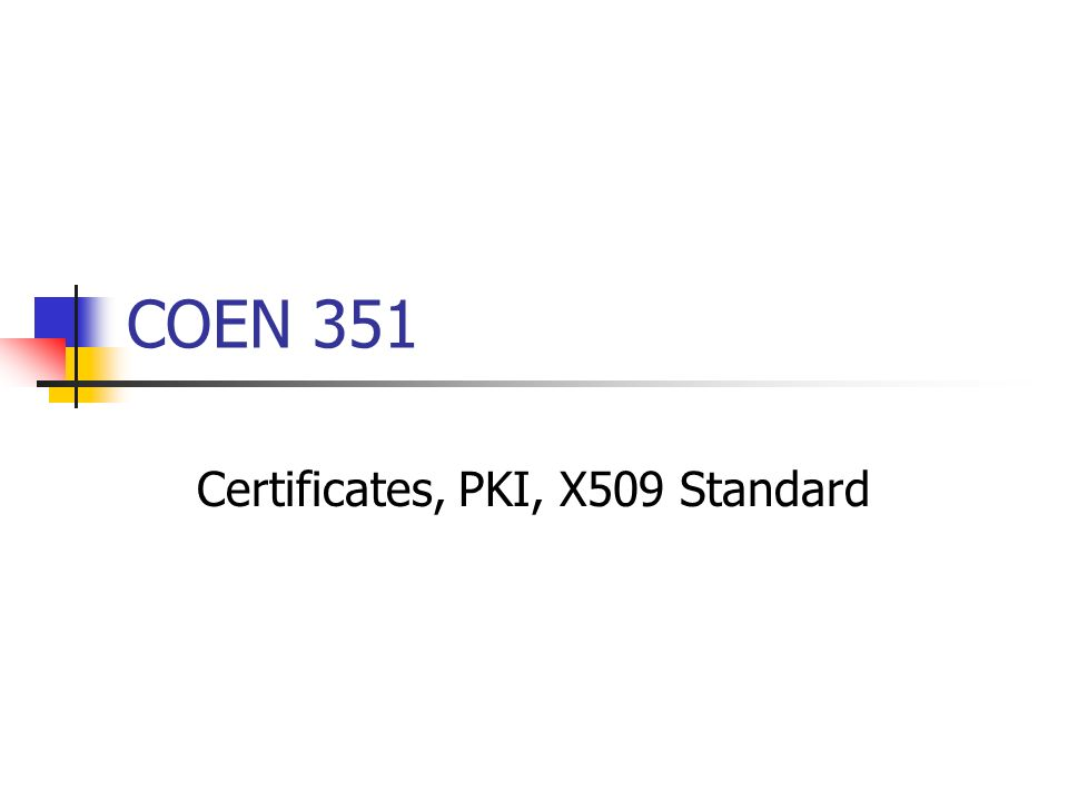 COEN 351 Certificates, PKI, X509 Standard. Certificates THE ...