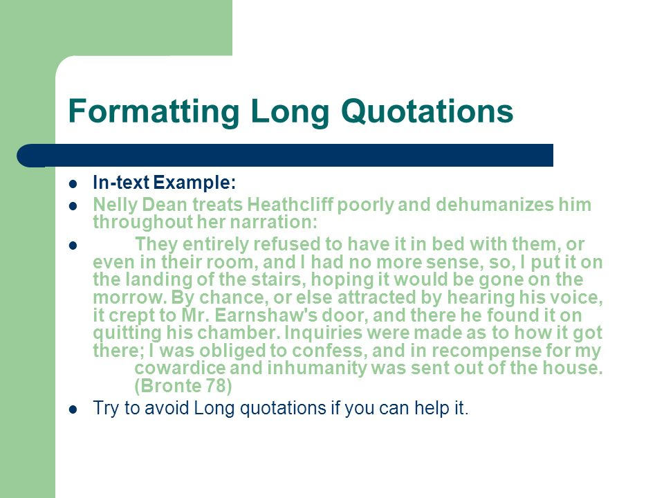Formatting Long Quotations In-text Example: Nelly Dean treats Heathcliff poorly and dehumanizes him throughout her narration: They entirely refused to have it in bed with them, or even in their room, and I had no more sense, so, I put it on the landing of the stairs, hoping it would be gone on the morrow.