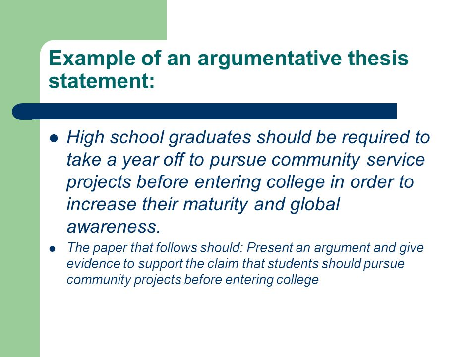 Example of an argumentative thesis statement: High school graduates should be required to take a year off to pursue community service projects before entering college in order to increase their maturity and global awareness.