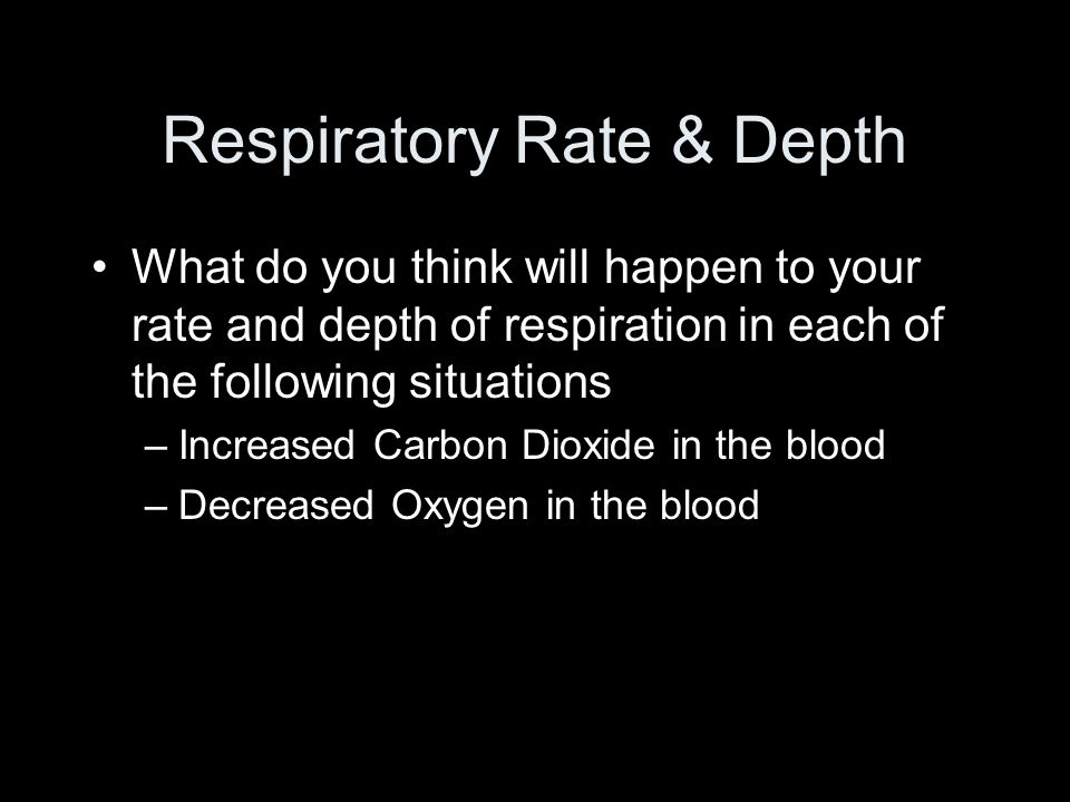Respiratory Rate & Depth What do you think will happen to your rate and depth of respiration in each of the following situations –Increased Carbon Dioxide in the blood –Decreased Oxygen in the blood