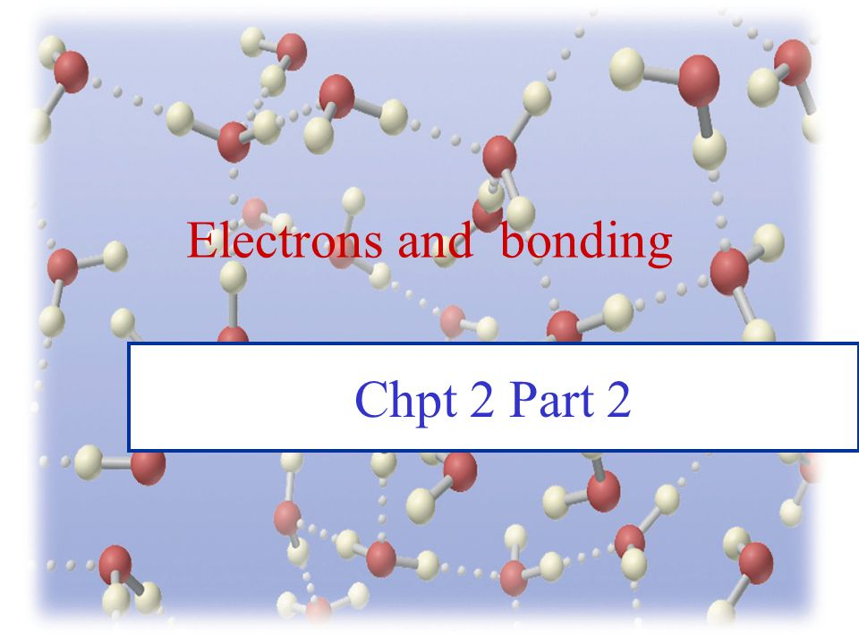Electrons and bonding Chpt 2 Part 2