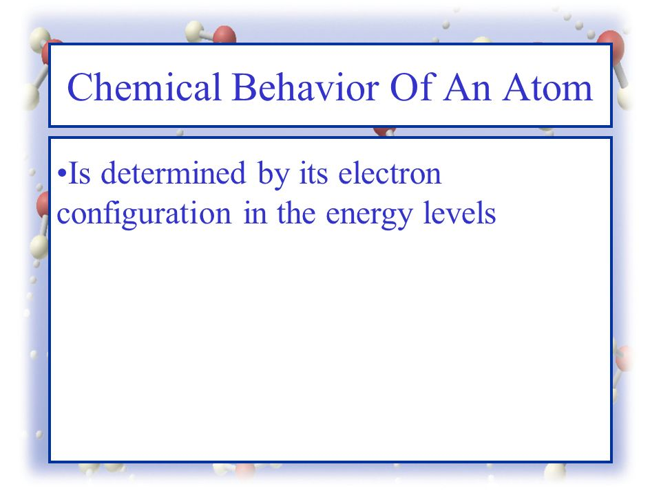 Chemical Behavior Of An Atom Is determined by its electron configuration in the energy levels