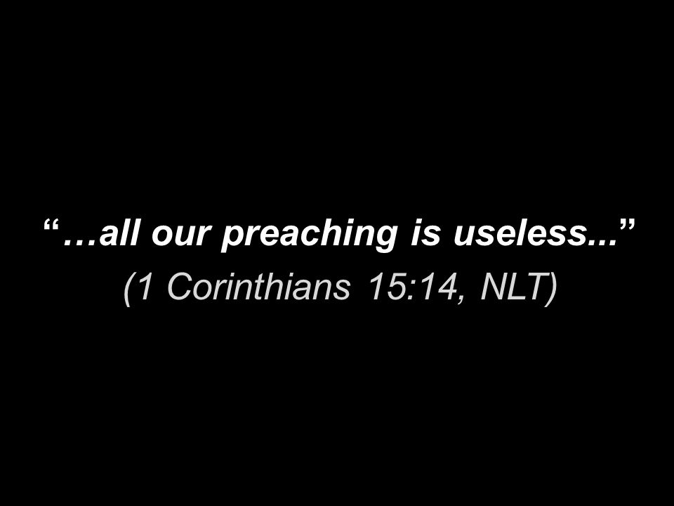…all our preaching is useless... (1 Corinthians 15:14, NLT)