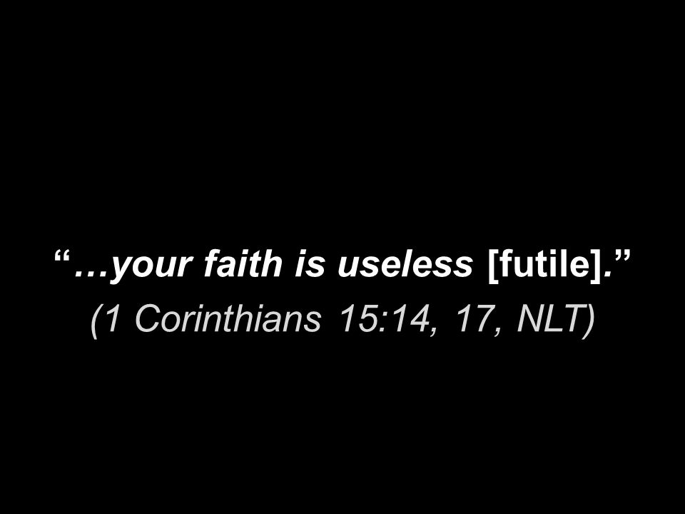 …your faith is useless [futile]. (1 Corinthians 15:14, 17, NLT)