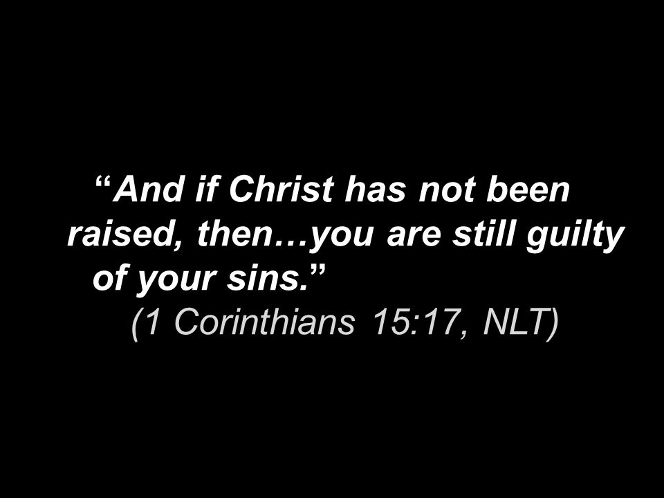 And if Christ has not been raised, then…you are still guilty of your sins. (1 Corinthians 15:17, NLT)