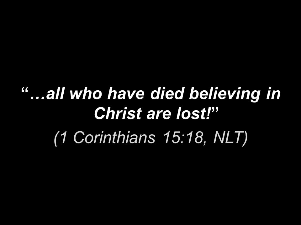 …all who have died believing in Christ are lost! (1 Corinthians 15:18, NLT)