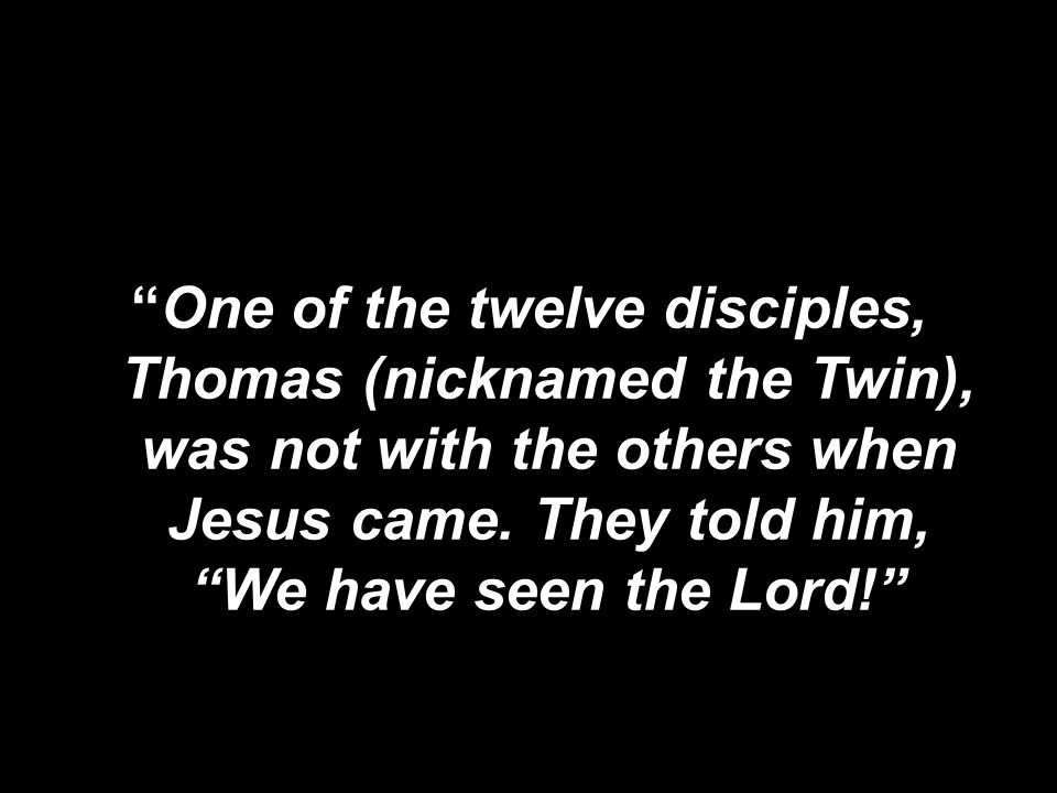 One of the twelve disciples, Thomas (nicknamed the Twin), was not with the others when Jesus came.