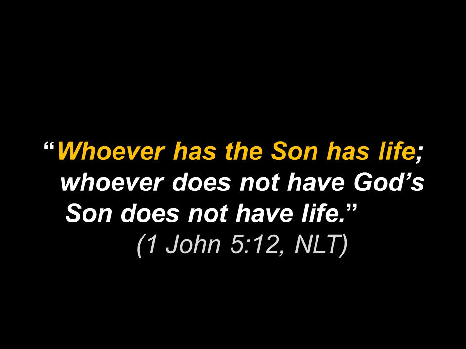 Whoever has the Son has life; whoever does not have God's Son does not have life. (1 John 5:12, NLT)