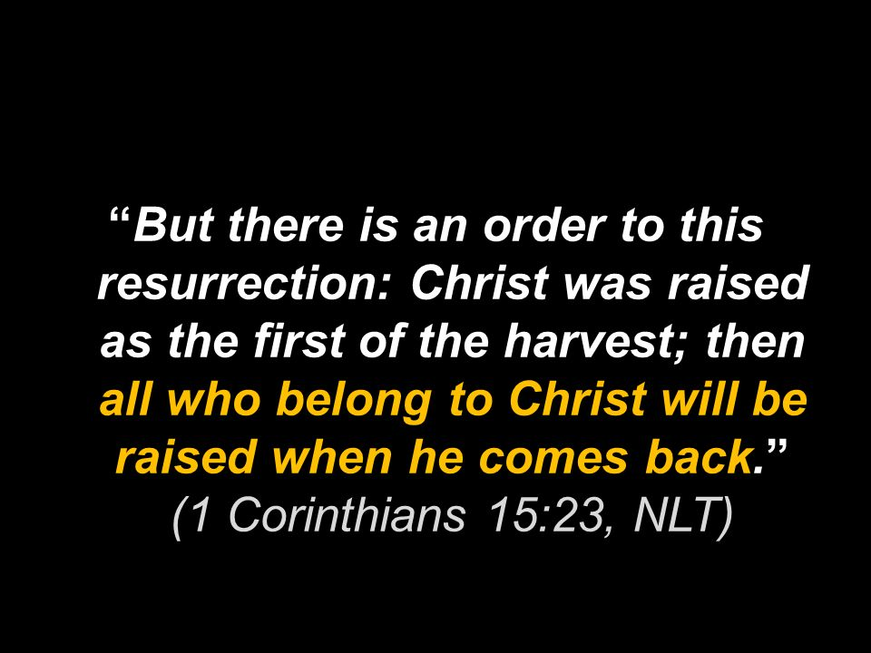 But there is an order to this resurrection: Christ was raised as the first of the harvest; then all who belong to Christ will be raised when he comes back. (1 Corinthians 15:23, NLT)
