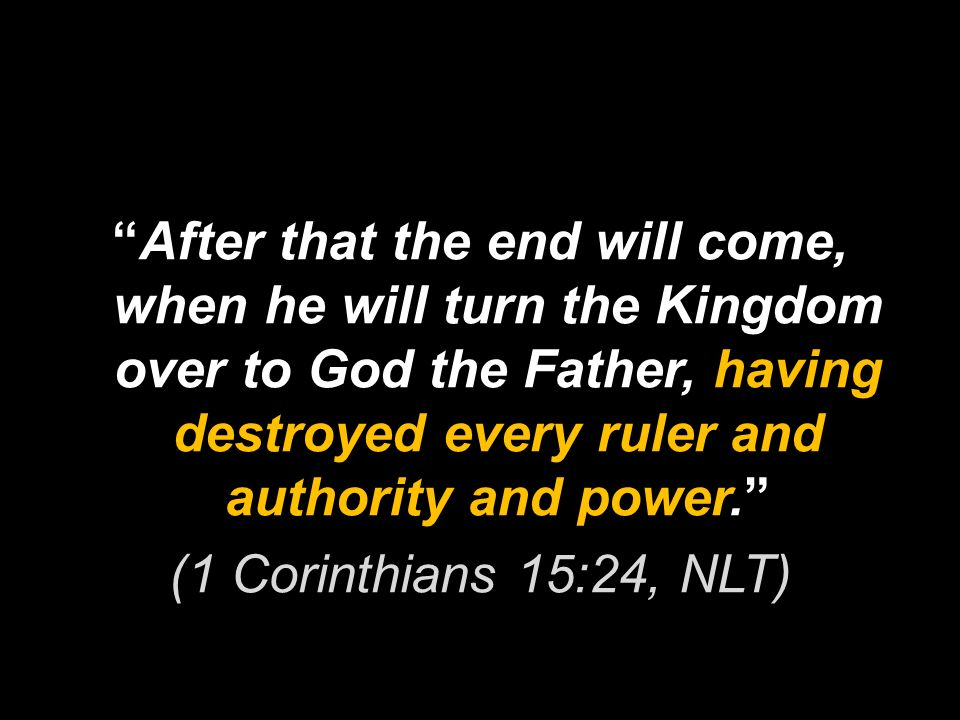 After that the end will come, when he will turn the Kingdom over to God the Father, having destroyed every ruler and authority and power. (1 Corinthians 15:24, NLT)