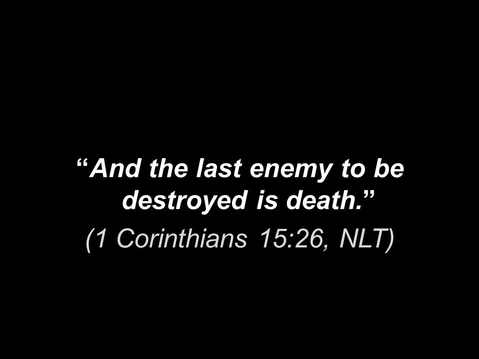 And the last enemy to be destroyed is death. (1 Corinthians 15:26, NLT)