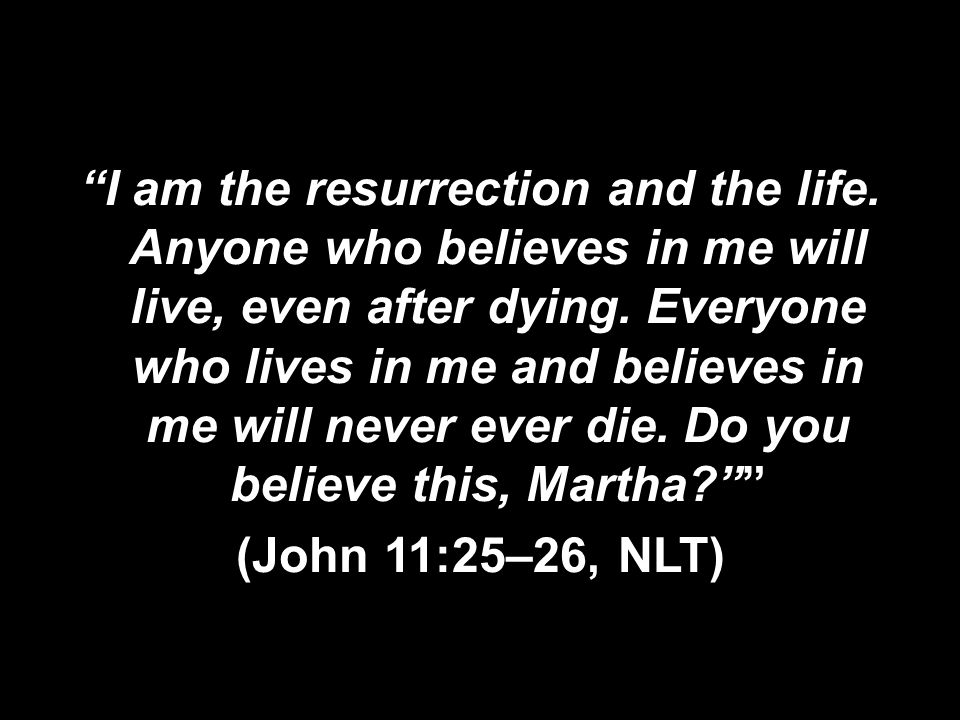 I am the resurrection and the life. Anyone who believes in me will live, even after dying.