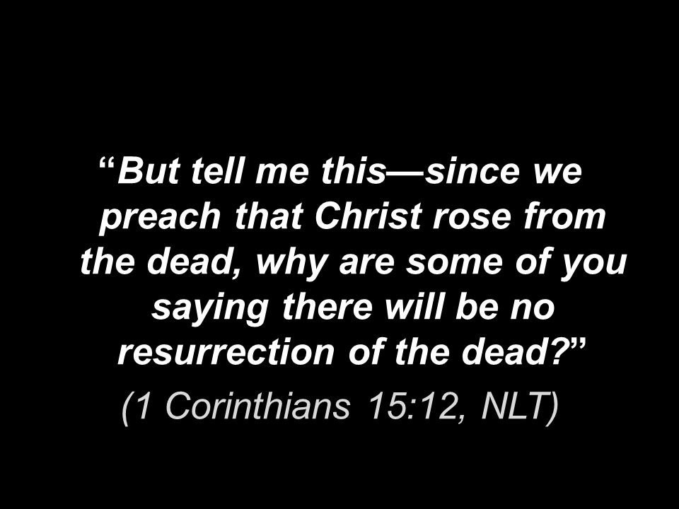 But tell me this—since we preach that Christ rose from the dead, why are some of you saying there will be no resurrection of the dead (1 Corinthians 15:12, NLT)