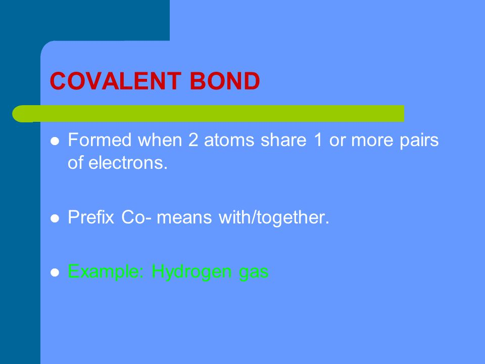 COVALENT BOND Formed when 2 atoms share 1 or more pairs of electrons.