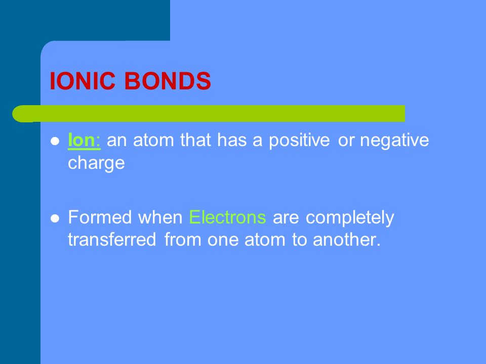 IONIC BONDS Ion: an atom that has a positive or negative charge Formed when Electrons are completely transferred from one atom to another.
