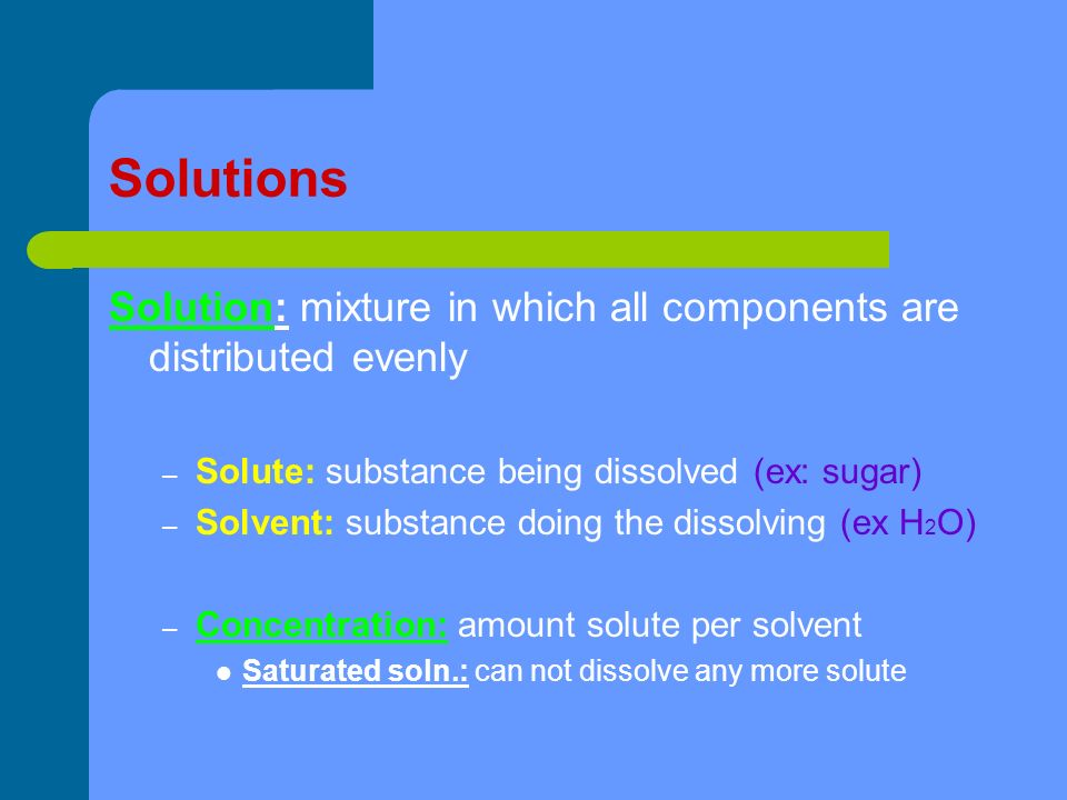 Solutions Solution: mixture in which all components are distributed evenly – Solute: substance being dissolved (ex: sugar) – Solvent: substance doing the dissolving (ex H 2 O) – Concentration: amount solute per solvent Saturated soln.: can not dissolve any more solute