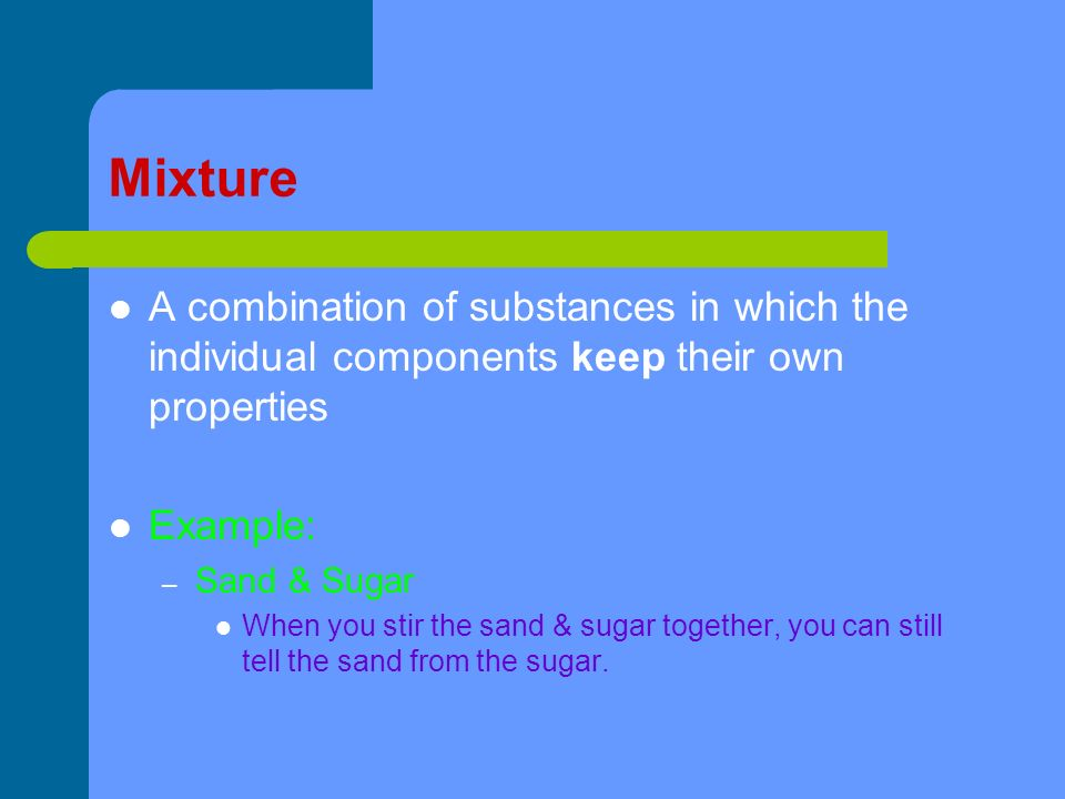 Mixture A combination of substances in which the individual components keep their own properties Example: – Sand & Sugar When you stir the sand & sugar together, you can still tell the sand from the sugar.
