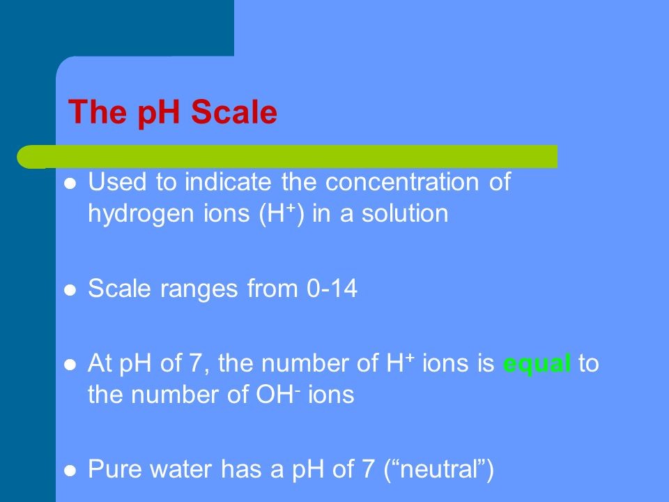 The pH Scale Used to indicate the concentration of hydrogen ions (H + ) in a solution Scale ranges from 0-14 At pH of 7, the number of H + ions is equal to the number of OH - ions Pure water has a pH of 7 ( neutral )