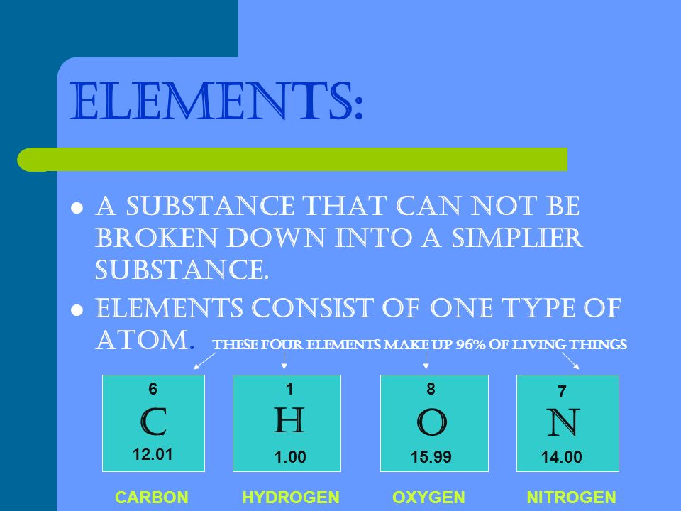 ELEMENTS: A SUBSTANCE THAT CAN NOT BE BROKEN DOWN INTO A SIMPLIER SUBSTANCE.