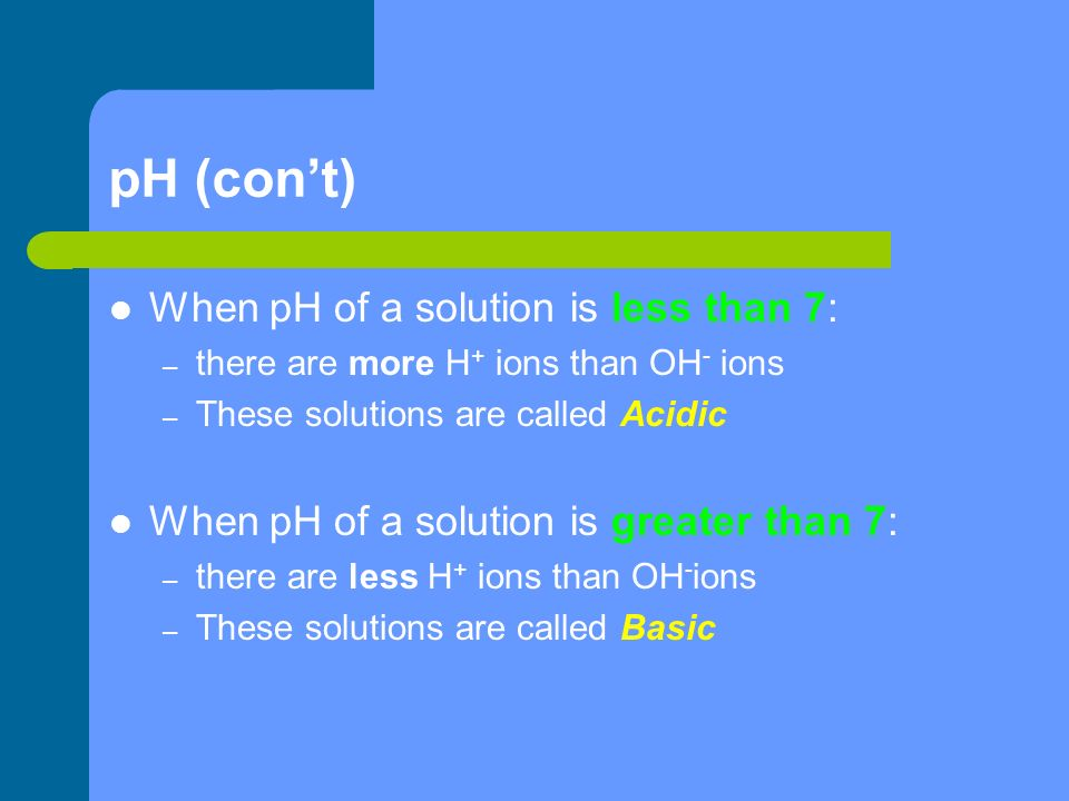 pH (con't) When pH of a solution is less than 7: – there are more H + ions than OH - ions – These solutions are called Acidic When pH of a solution is greater than 7: – there are less H + ions than OH - ions – These solutions are called Basic