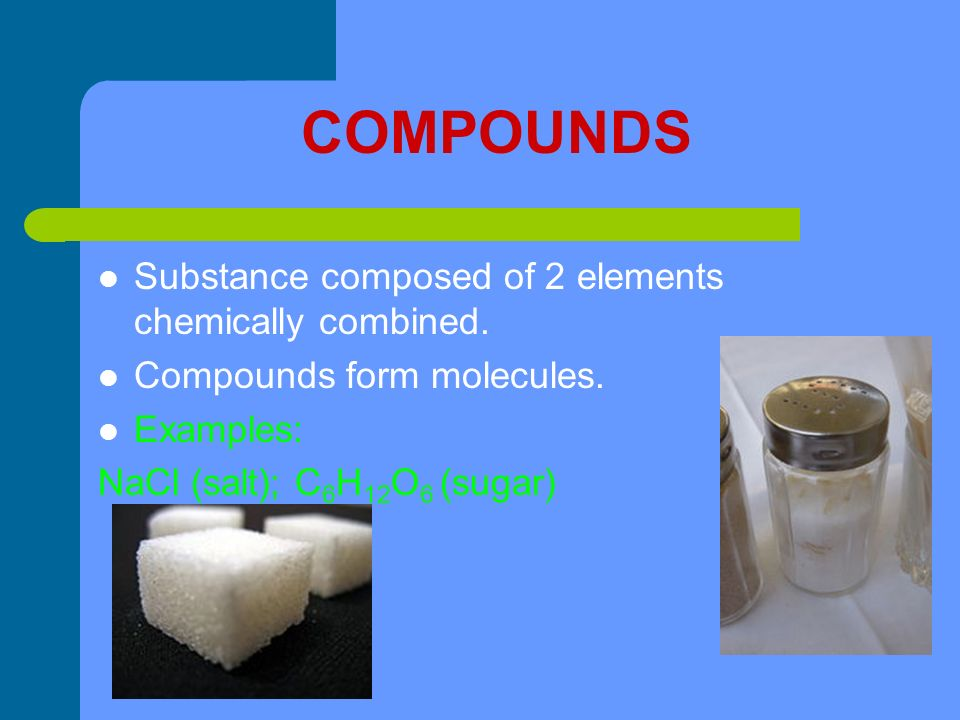 COMPOUNDS Substance composed of 2 elements chemically combined.