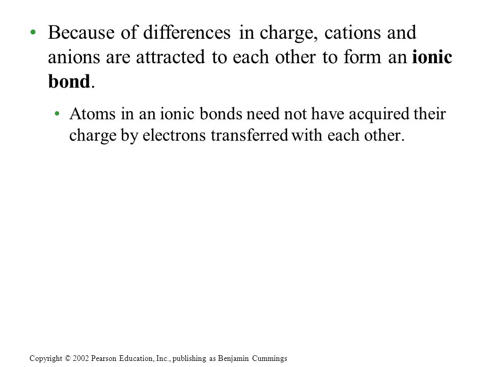 Because of differences in charge, cations and anions are attracted to each other to form an ionic bond.