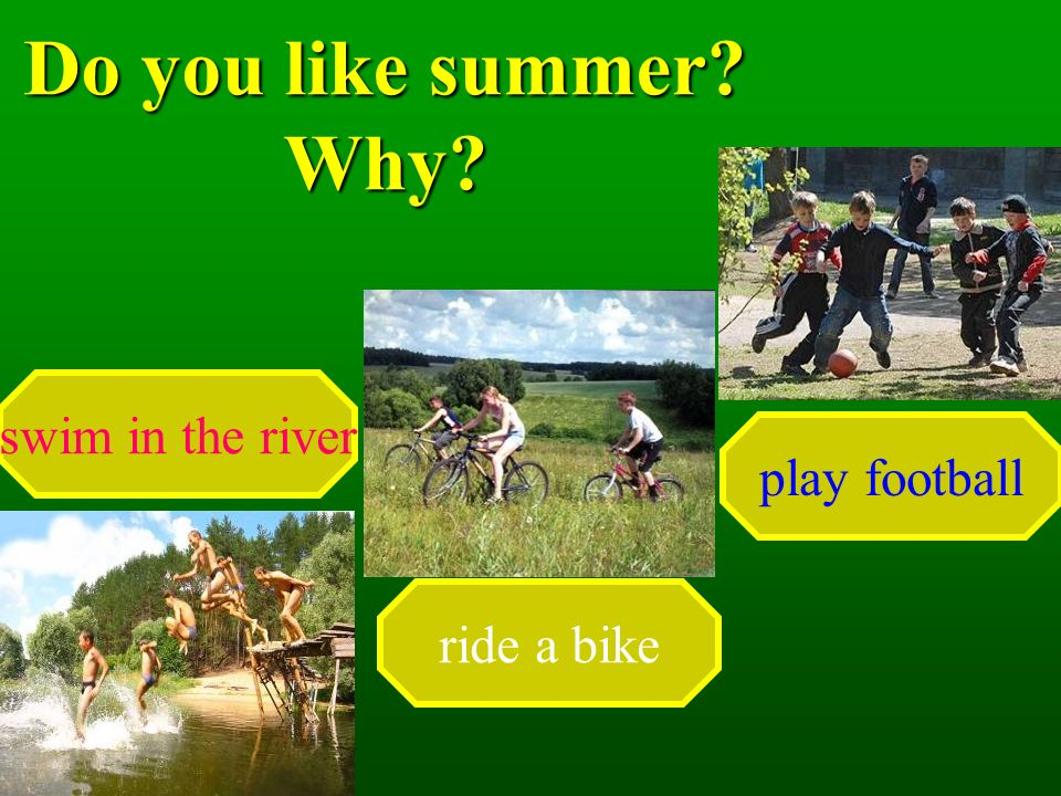 Do you like summer Why swim in the river ride a bike play football