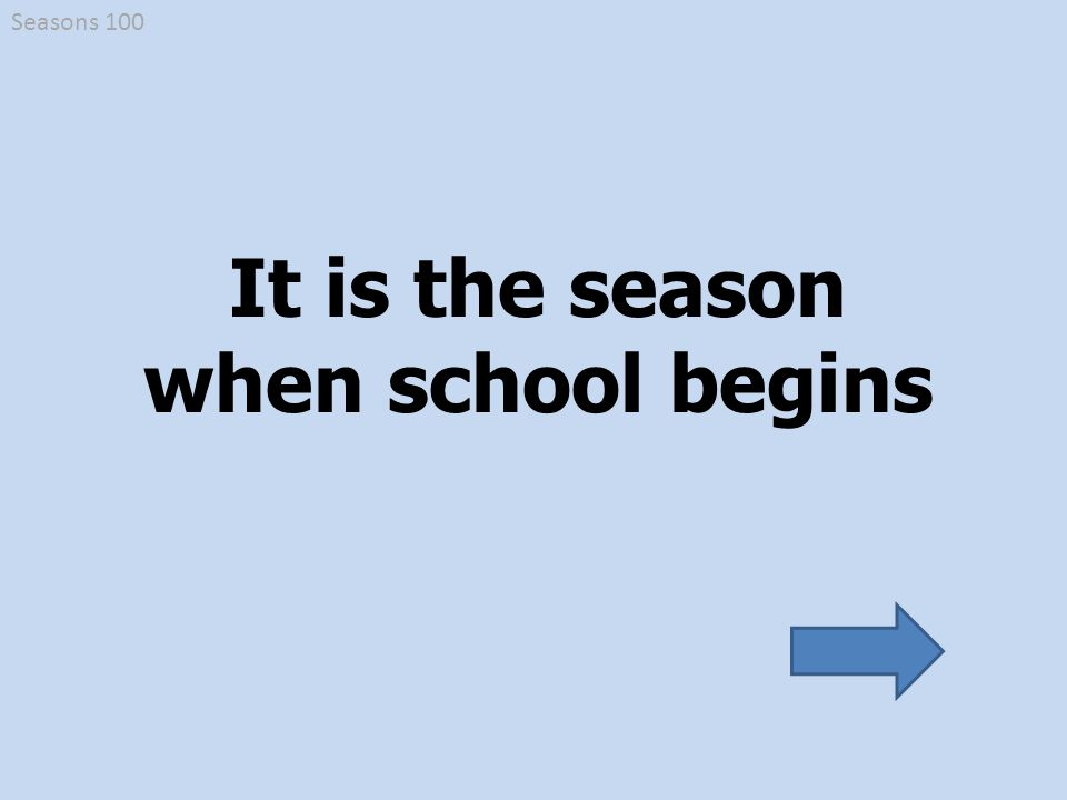 It is the season when school begins Seasons 100