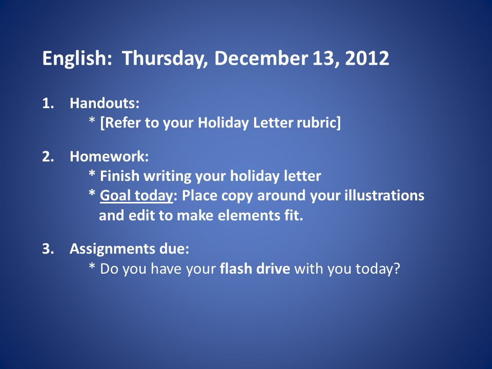 English: Thursday, December 13, Handouts: * [Refer to your Holiday Letter rubric] 2.Homework: * Finish writing your holiday letter * Goal today: Place copy around your illustrations and edit to make elements fit.