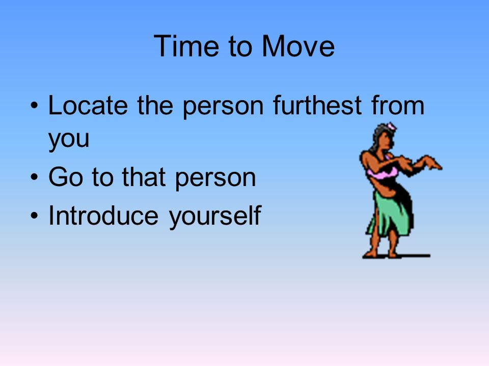 Time to Move Locate the person furthest from you Go to that person Introduce yourself