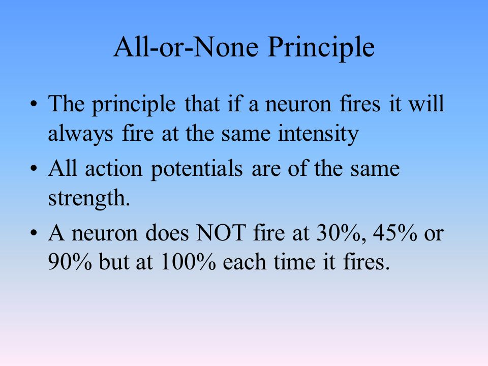 All-or-None Principle The principle that if a neuron fires it will always fire at the same intensity All action potentials are of the same strength.
