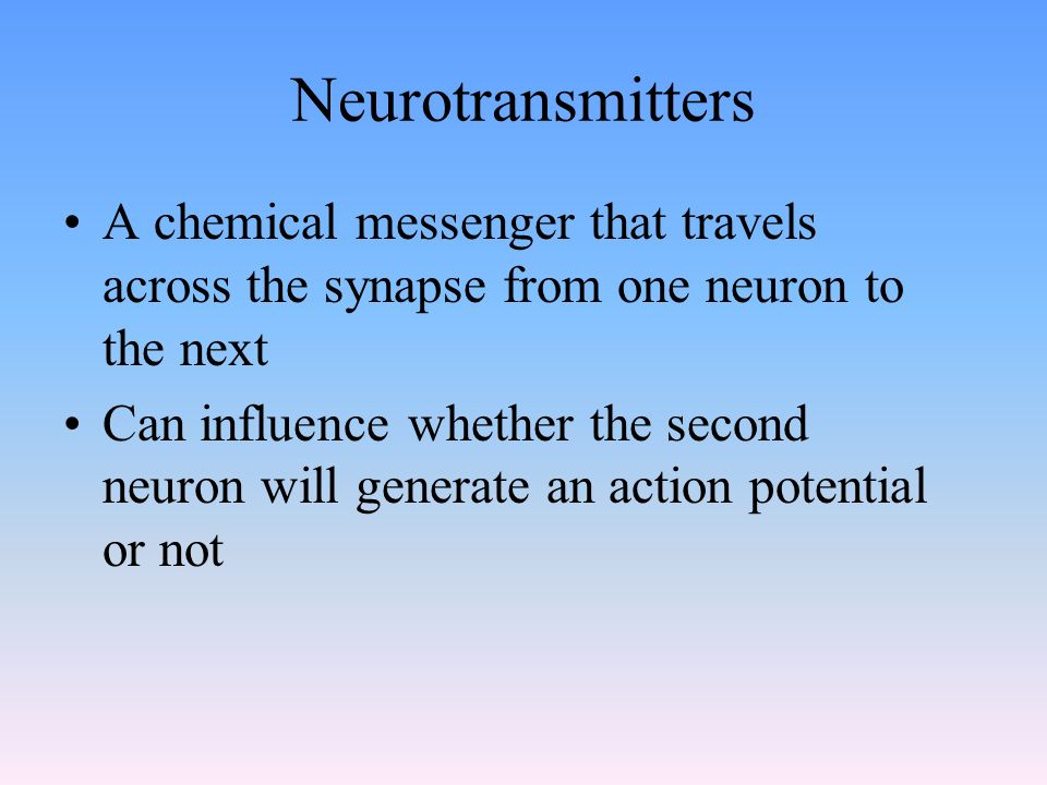 Neurotransmitters A chemical messenger that travels across the synapse from one neuron to the next Can influence whether the second neuron will generate an action potential or not