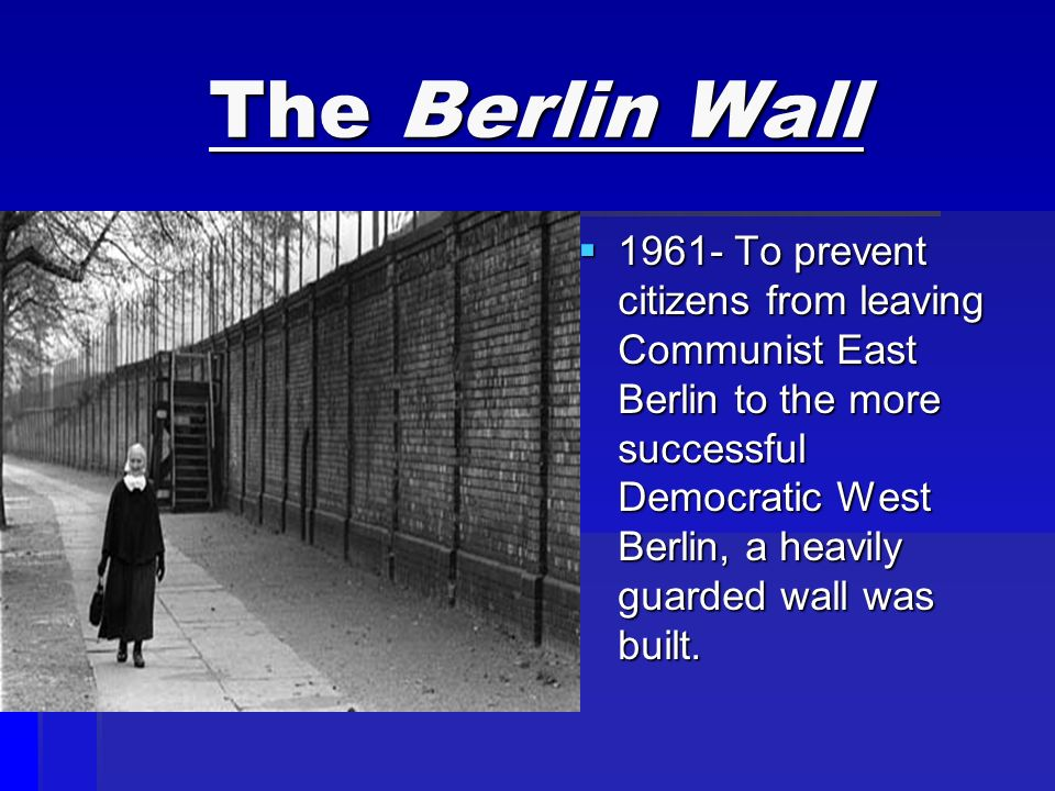 The Berlin Wall  To prevent citizens from leaving Communist East Berlin to the more successful Democratic West Berlin, a heavily guarded wall was built.