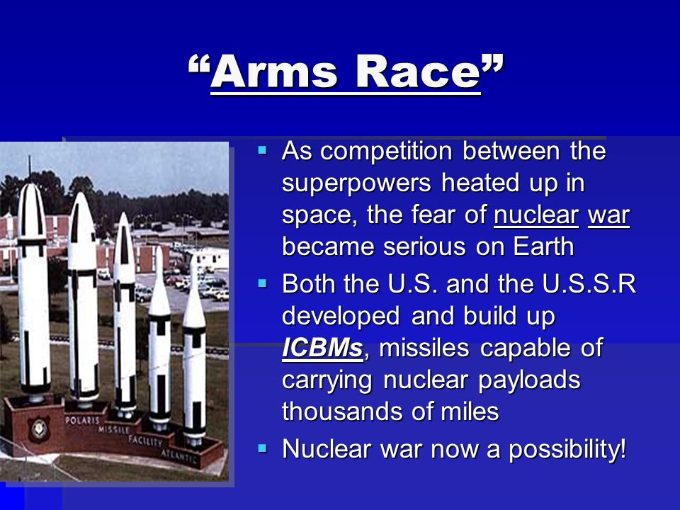 Arms Race  As competition between the superpowers heated up in space, the fear of nuclear war became serious on Earth  Both the U.S.