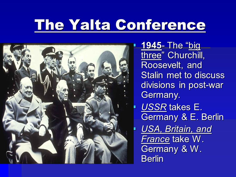 The Yalta Conference  The big three Churchill, Roosevelt, and Stalin met to discuss divisions in post-war Germany.