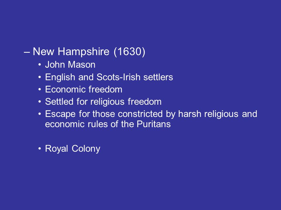 –New Hampshire (1630) John Mason English and Scots-Irish settlers Economic freedom Settled for religious freedom Escape for those constricted by harsh religious and economic rules of the Puritans Royal Colony