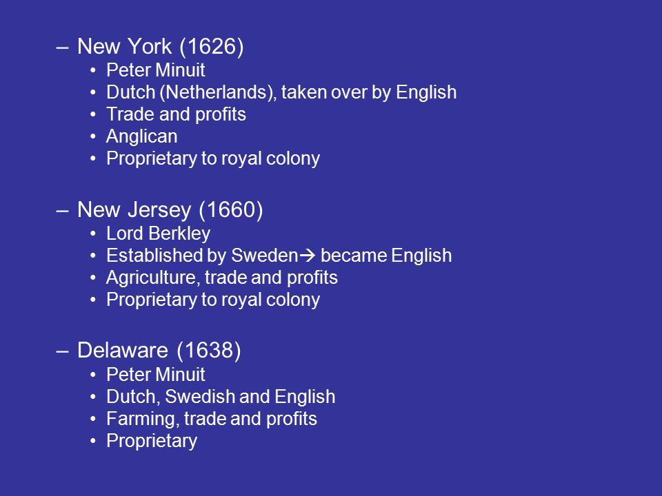 –New York (1626) Peter Minuit Dutch (Netherlands), taken over by English Trade and profits Anglican Proprietary to royal colony –New Jersey (1660) Lord Berkley Established by Sweden  became English Agriculture, trade and profits Proprietary to royal colony –Delaware (1638) Peter Minuit Dutch, Swedish and English Farming, trade and profits Proprietary
