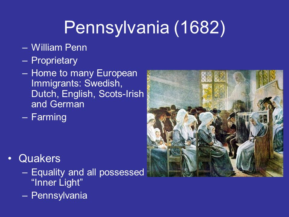 Pennsylvania (1682) –William Penn –Proprietary –Home to many European Immigrants: Swedish, Dutch, English, Scots-Irish and German –Farming Quakers –Equality and all possessed Inner Light –Pennsylvania