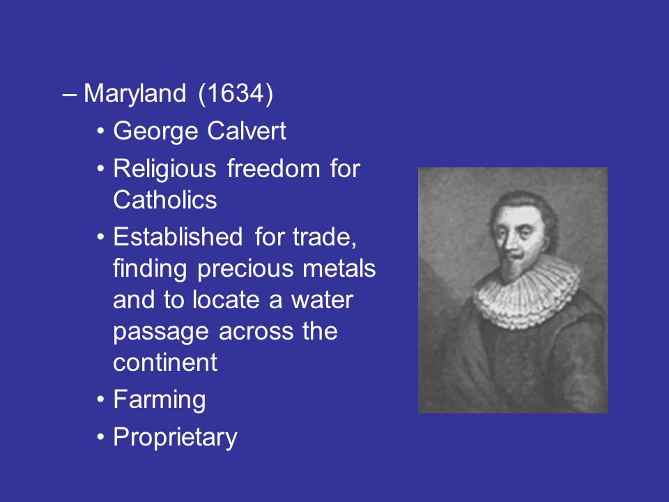 –Maryland (1634) George Calvert Religious freedom for Catholics Established for trade, finding precious metals and to locate a water passage across the continent Farming Proprietary