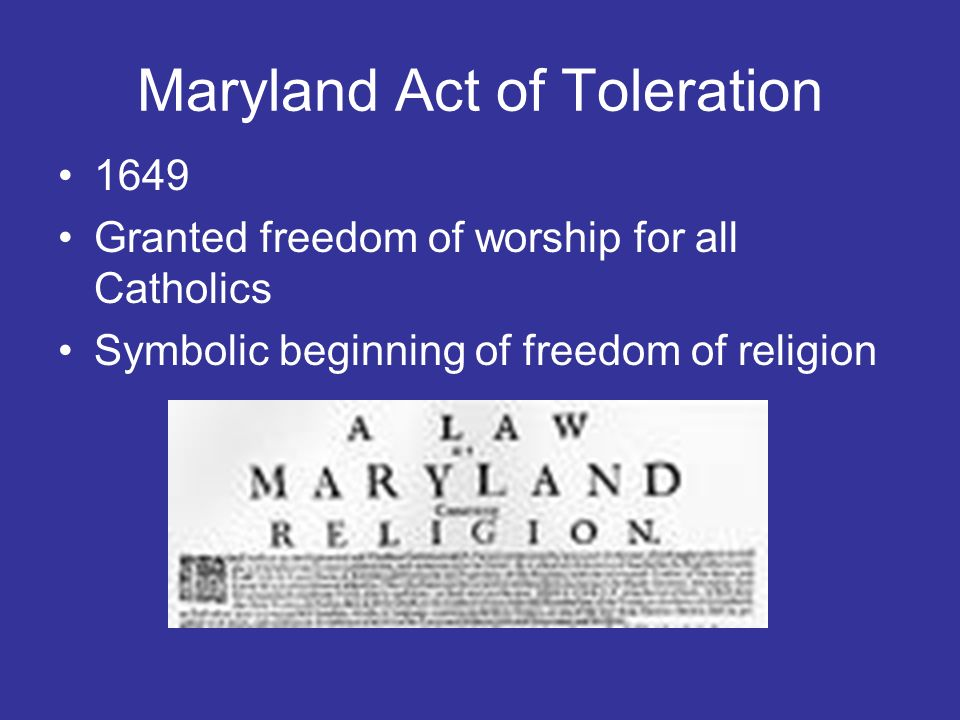 Maryland Act of Toleration 1649 Granted freedom of worship for all Catholics Symbolic beginning of freedom of religion