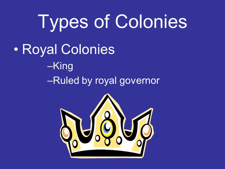 Types of Colonies Royal Colonies –King –Ruled by royal governor