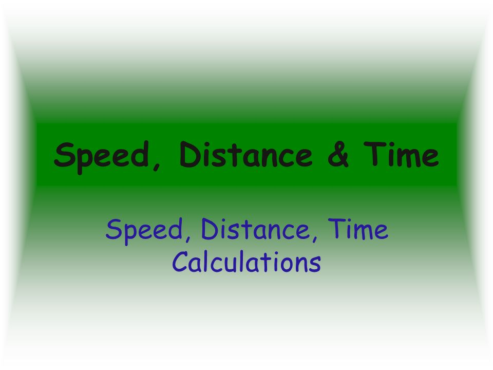 Speed, Distance & Time Speed, Distance, Time Calculations