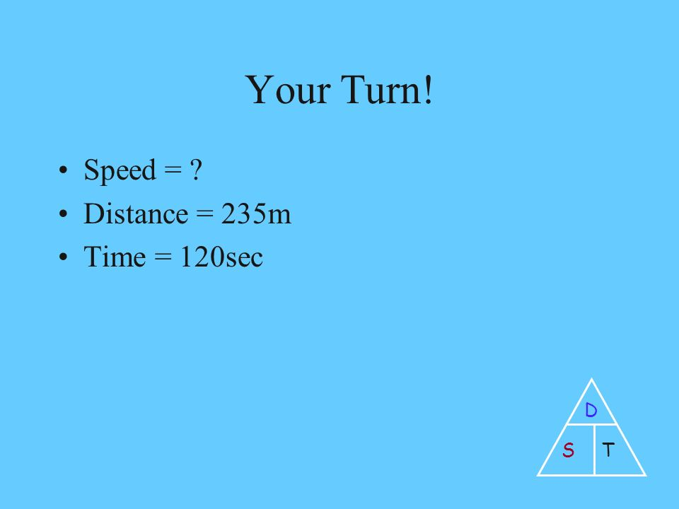 Your Turn! Speed = Distance = 235m Time = 120sec D ST
