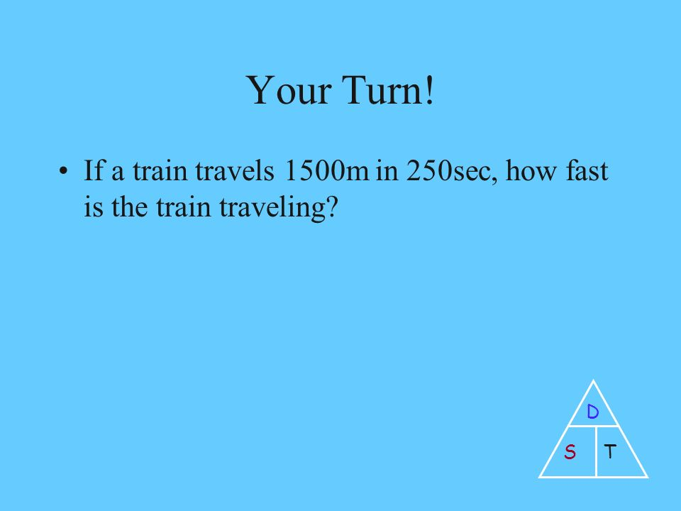 Your Turn! If a train travels 1500m in 250sec, how fast is the train traveling D ST