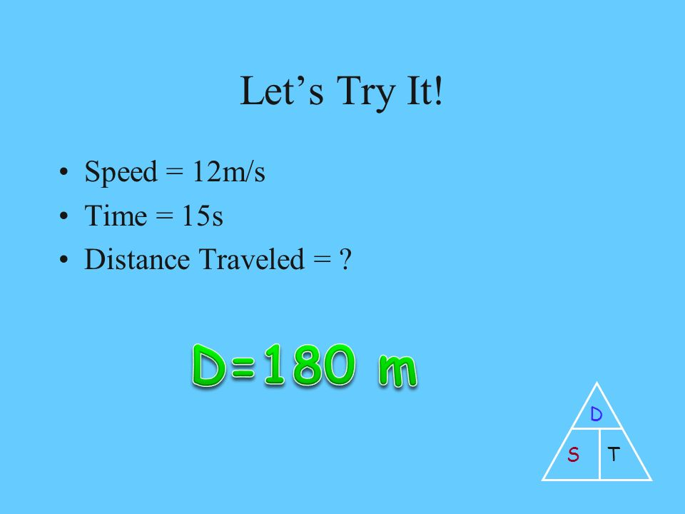 Let's Try It! Speed = 12m/s Time = 15s Distance Traveled = D ST
