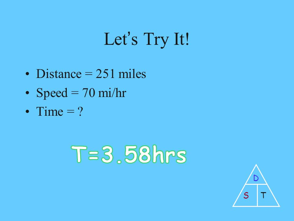 Let's Try It! Distance = 251 miles Speed = 70 mi/hr Time = D ST