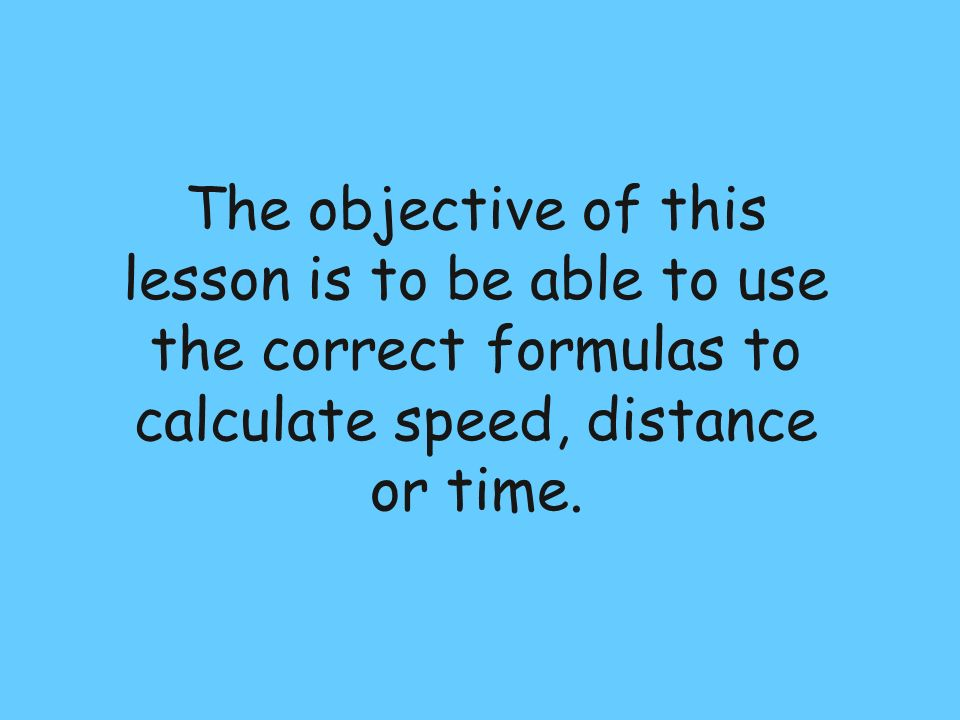 The objective of this lesson is to be able to use the correct formulas to calculate speed, distance or time.