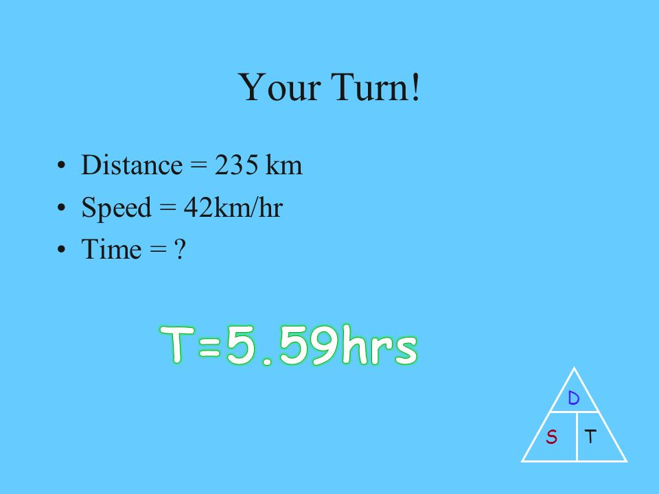 Your Turn! Distance = 235 km Speed = 42km/hr Time = D ST
