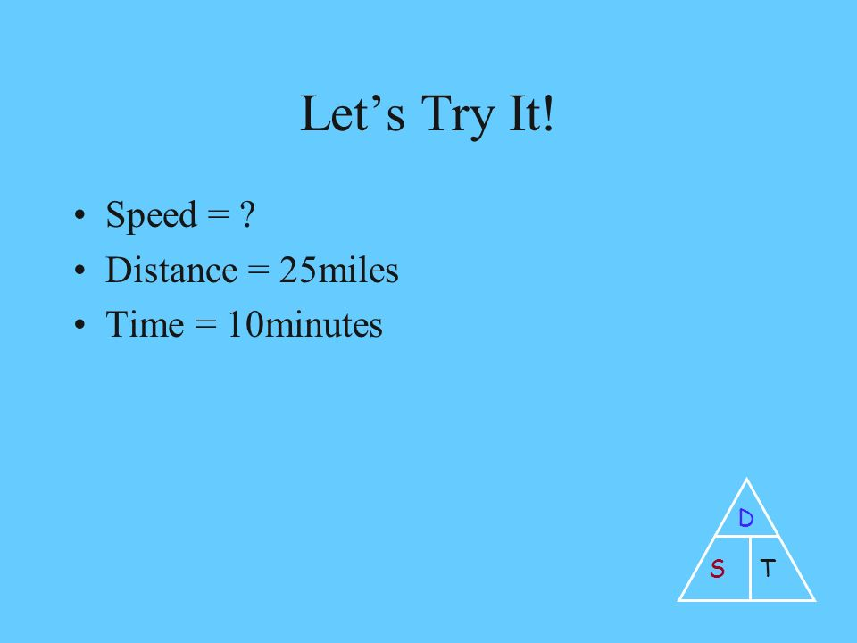 Let's Try It! Speed = Distance = 25miles Time = 10minutes D ST