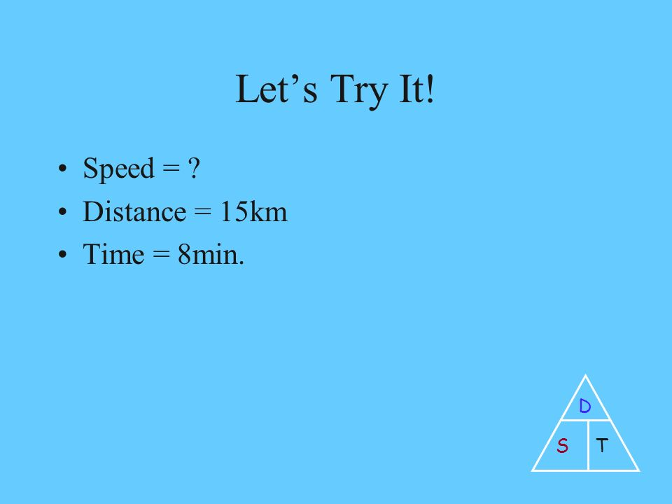 Let's Try It! Speed = Distance = 15km Time = 8min. D ST